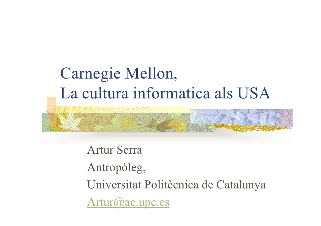 Carnegie Mellon, La cultura informatica als USA      Artur Serra    Antropòleg,    Universitat Politècnica de Catalunya   ...