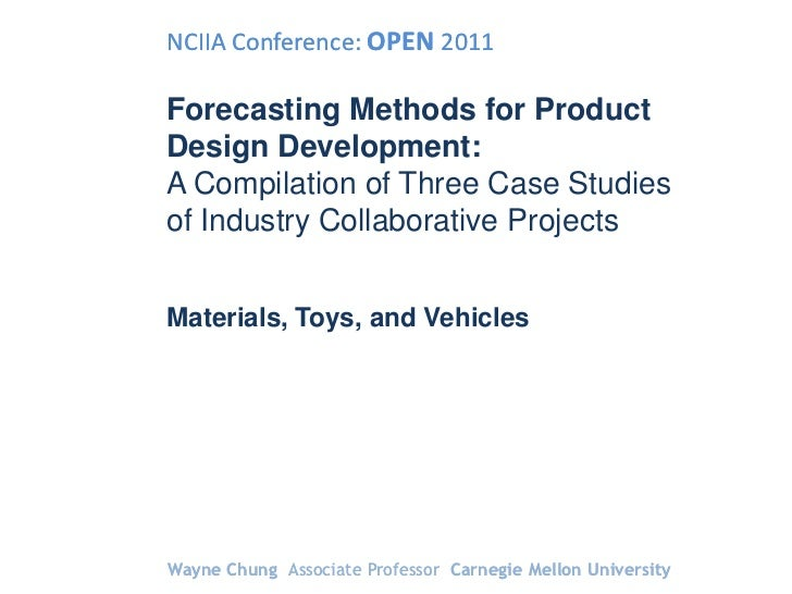 NCIIA Conference: OPEN 2011Forecasting Methods for ProductDesign Development:A Compilation of Three Case Studiesof Industr...