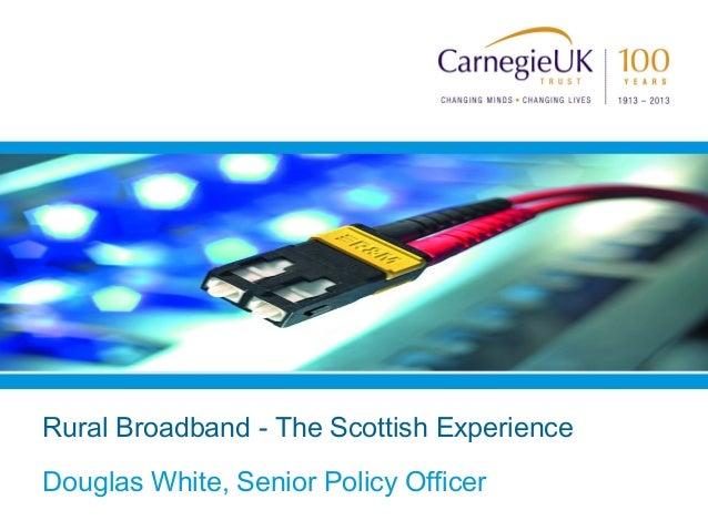 Rural Broadband - The Scottish ExperienceDouglas White, Senior Policy Officer