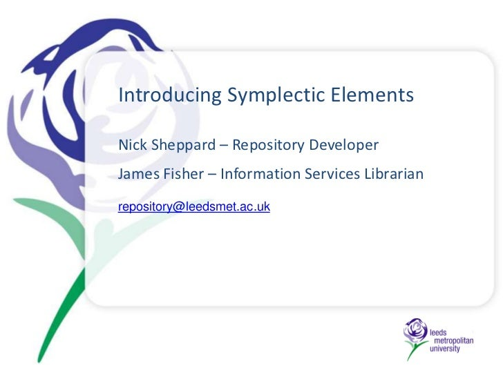 Introducing Symplectic ElementsNick Sheppard – Repository DeveloperJames Fisher – Information Services Librarianrepository...