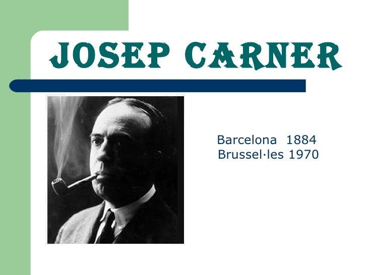 JOSEP CARNER <ul><li>Barcelona  1884 Brussel·les 1970   </li></ul>