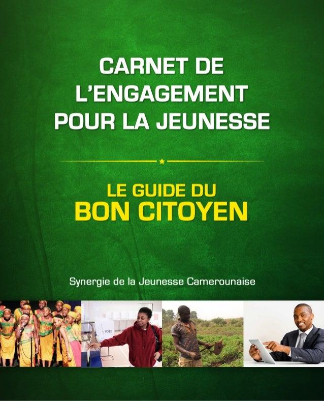 CARNET DE L'ENGAGEMENT POUR LA JEUNESSE LE GUIDE DU BON CITOYEN LE GUIDE DU BON CITOYEN Synergie de la Jeunesse Camerounai...