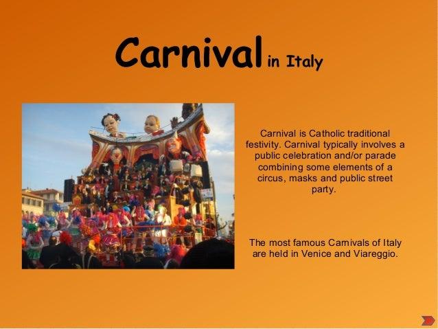 Carnivalin Italy Carnival is Catholic traditional festivity. Carnival typically involves a public celebration and/or parad...