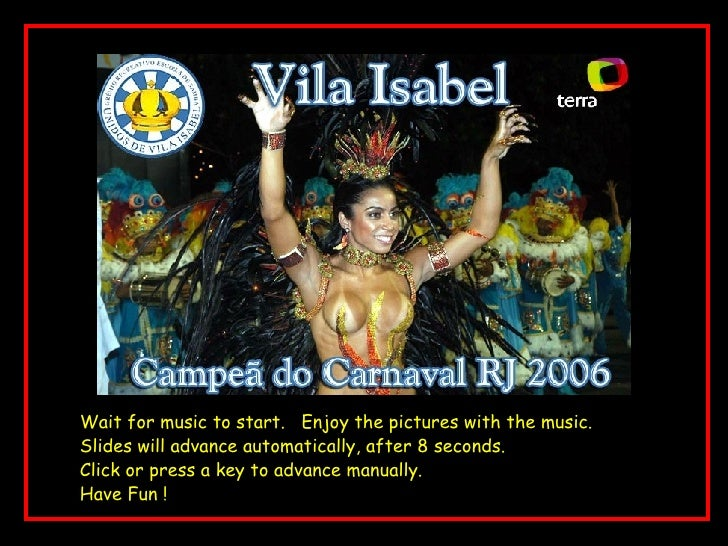 Rio Carnaval Wait for music to start.  Enjoy the pictures with the music. Slides will advance automatically, after 8 secon...