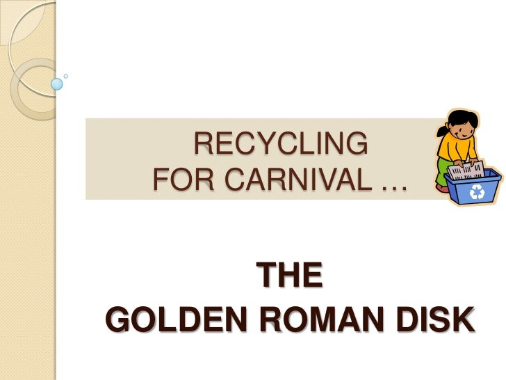 RECYCLINGFOR CARNIVAL …<br />THE <br />GOLDEN ROMAN DISK <br />