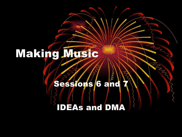 Making Music Sessions 6 and 7 IDEAs and DMA