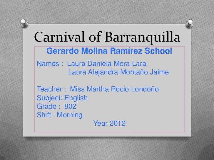 Carnival of Barranquilla  Gerardo Molina Ramírez SchoolNames : Laura Daniela Mora Lara        Laura Alejandra Montaño Jaim...