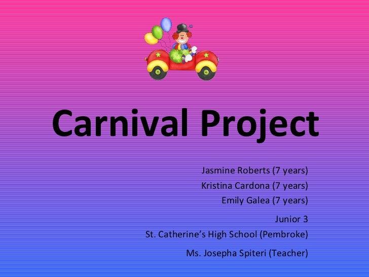 Carnival Project J asmine  Roberts (7 years) Kristina  Cardona (7 years) Emily  Galea (7 years) Junior 3 St. Catherine's H...