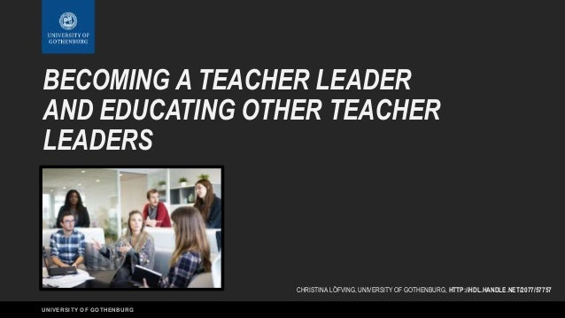 UNIVERSITY OF GOTHENBURG BECOMING A TEACHER LEADER AND EDUCATING OTHER TEACHER LEADERS CHRISTINA LÖFVING, UNIVERSITY OF GO...