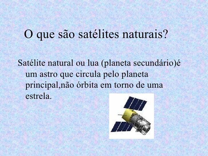 O que são satélites naturais? <ul><li>Satélite natural ou lua (planeta secundário)é  um astro que circula pelo planeta pri...
