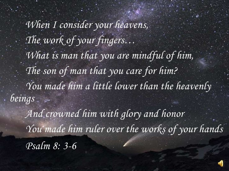 <ul><li>When I consider your heavens, </li></ul><ul><li>The work of your fingers… </li></ul><ul><li>What is man that you a...
