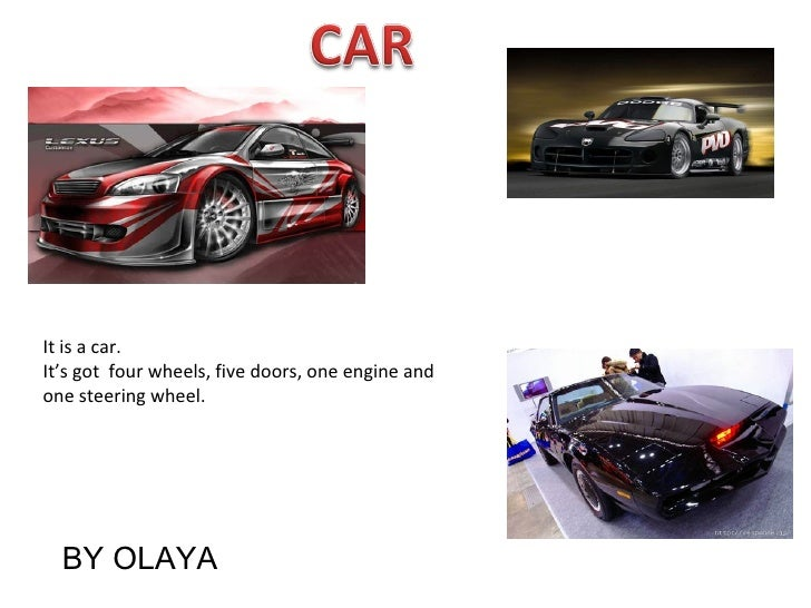 It is a car. It's got  four wheels, five doors, one engine and one steering wheel. BY OLAYA