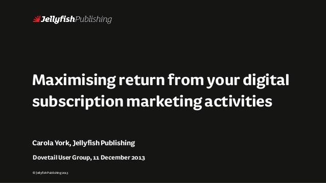 Maximising return from your digital subscription marketing activities Carola York, Jellyfish Publishing Dovetail User Grou...