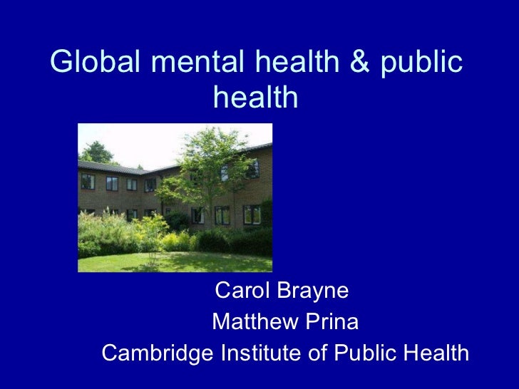 Global mental health & public health Carol Brayne  Matthew Prina Cambridge Institute of Public Health