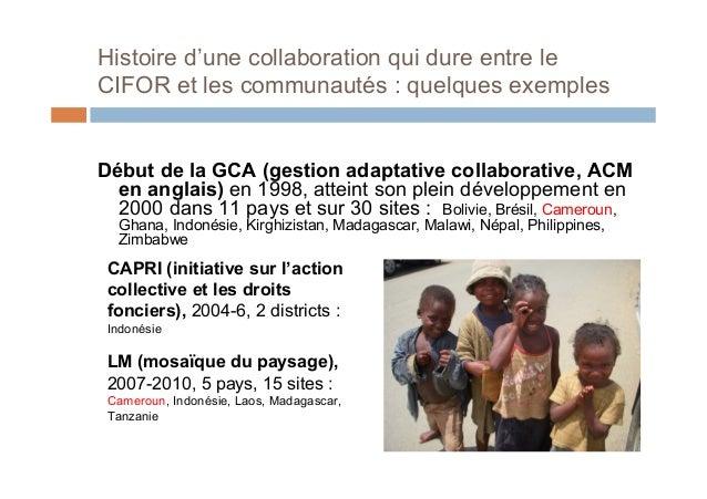 Histoire d'une collaboration qui dure entre leCIFOR et les communautés : quelques exemplesDébut de la GCA (gestion adaptat...