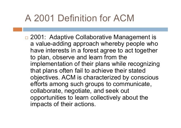A 2001 Definition for ACM 2001: Adaptive Collaborative Management isa value-adding approach whereby people whohave intere...