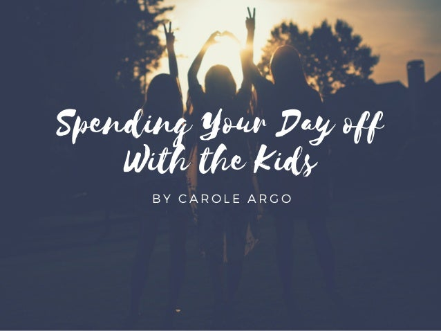Spending Your Day off With the Kids BY CAROLE ARGO