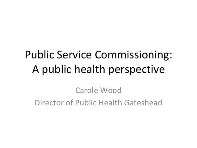 PublicServiceCommissioning: Apublichealthperspective CaroleWood DirectorofPublicHealthGateshead