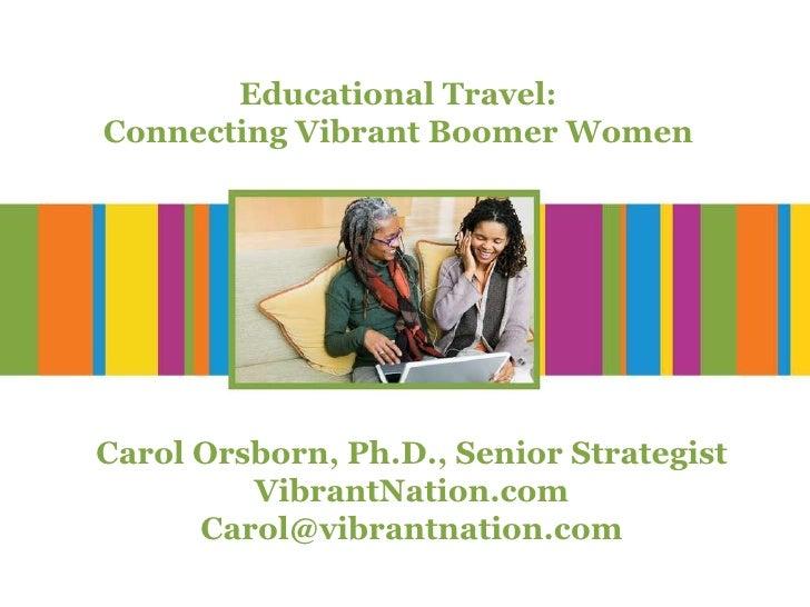 Educational Travel: Connecting Vibrant Boomer Women Carol Orsborn, Ph.D., Senior Strategist VibrantNation.com [email_addre...