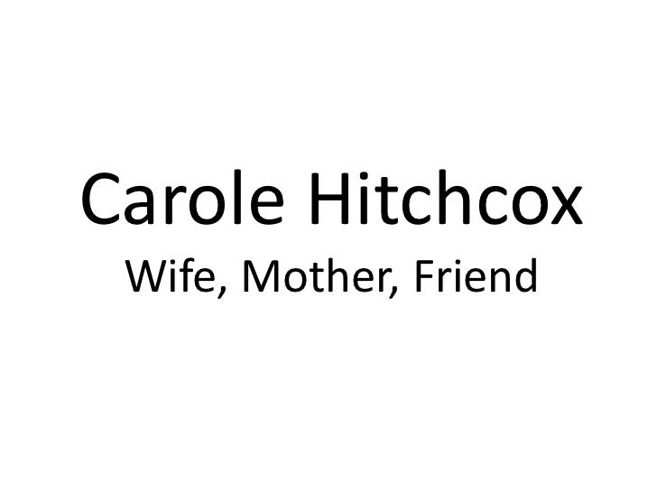 Carole HitchcoxWife, Mother, Friend<br />