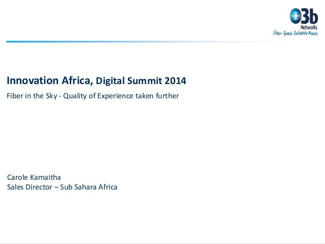 Innovation Africa, Digital Summit 2014 Fiber in the Sky - Quality of Experience taken further Carole Kamaitha Sales Direct...