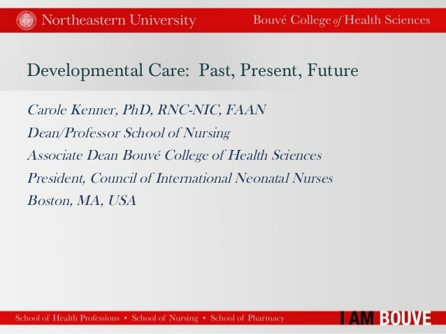 Developmental Care: Past, Present, Future Carole Kenner, PhD, RNC-NIC, FAAN Dean/Professor School of Nursing Associate Dea...