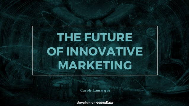 Carole Lamarque THE FUTURE OF INNOVATIVE MARKETING