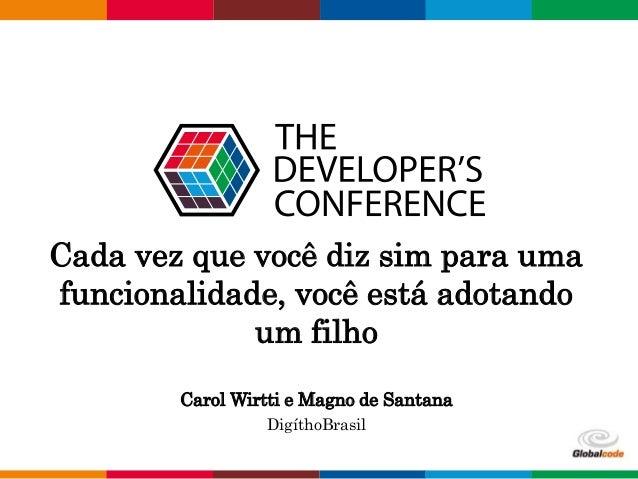 Globalcode – Open4education Cada vez que você diz sim para uma funcionalidade, você está adotando um filho Carol Wirtti e ...