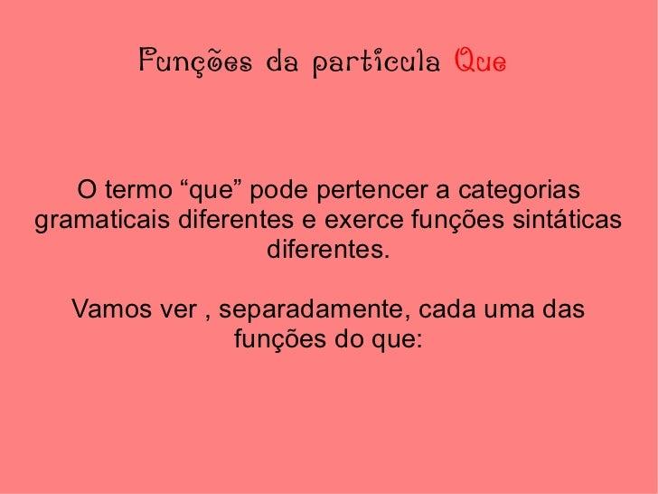 """Funções da particula  Que  O termo """"que"""" pode pertencer a categorias gramaticais diferentes e exerce funções sintáticas di..."""