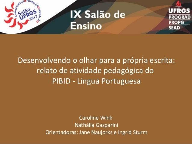 Desenvolvendo o olhar para a própria escrita: relato de atividade pedagógica do PIBID - Língua Portuguesa  Caroline Wink N...