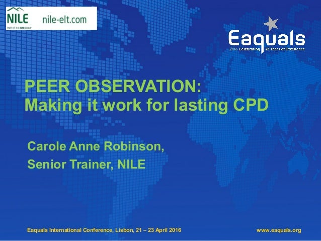 Eaquals International Conference, Lisbon, 21 – 23 April 2016 PEER OBSERVATION: Making it work for lasting CPD Carole Anne ...