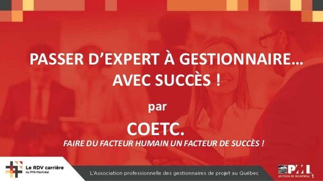 1 PASSER D'EXPERT À GESTIONNAIRE… AVEC SUCCÈS ! par COETC. FAIRE DU FACTEUR HUMAIN UN FACTEUR DE SUCCÈS !