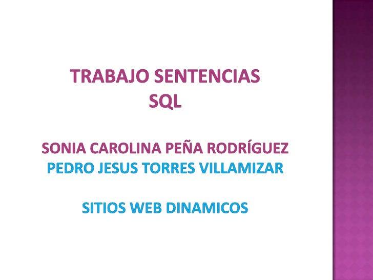 Trabajo sentenciassqlSonia carolina peña Rodríguezpedrojesus torres villamizarSITIOS WEB DINAMICOS<br />