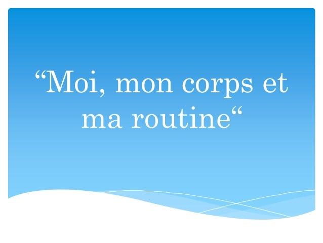 """Moi, mon corps et ma routine"""