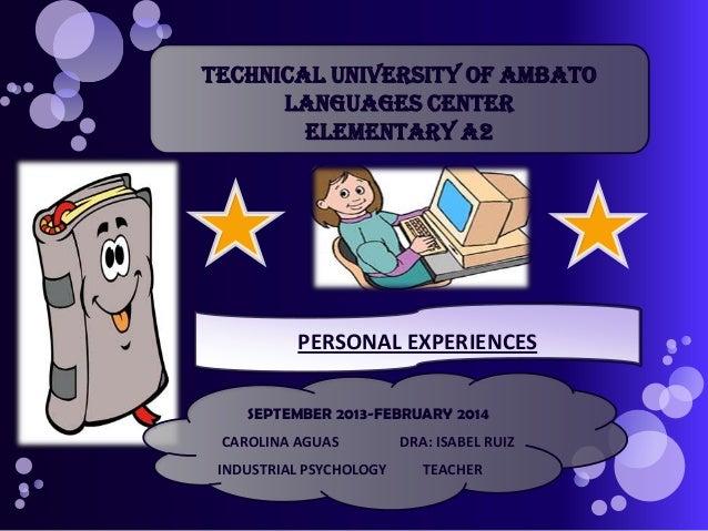 TECHNICAL UNIVERSITY OF AMBATO LANGUAGES CENTER ELEMENTARY A2  PERSONAL EXPERIENCES SEPTEMBER 2013-FEBRUARY 2014 CAROLINA ...