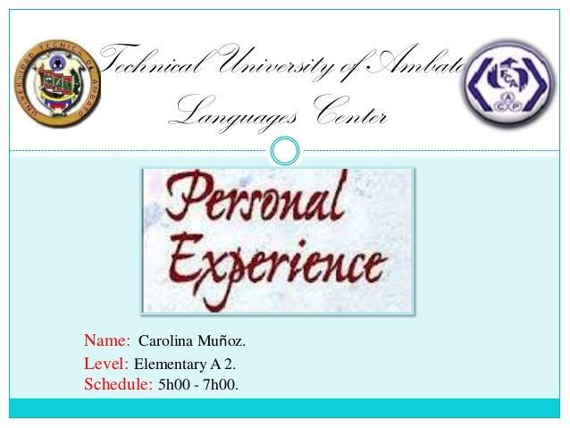 Technical University of Ambato Languages Center  Name: Carolina Muñoz. Level: Elementary A 2. Schedule: 5h00 - 7h00.