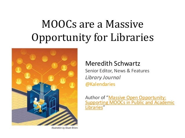 MOOCs are a Massive Opportunity for Libraries Meredith Schwartz Senior Editor, News & Features  Library Journal @Kalendari...