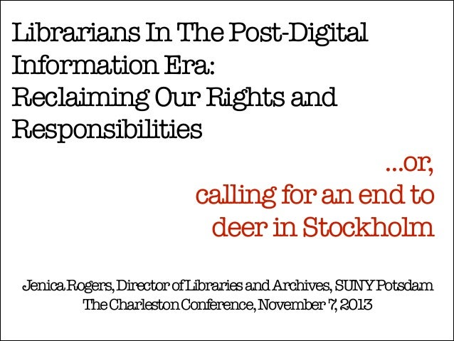 Librarians In The Post-Digital Information Era: Reclaiming Our Rights and Responsibilities  ...or, calling for an end to 