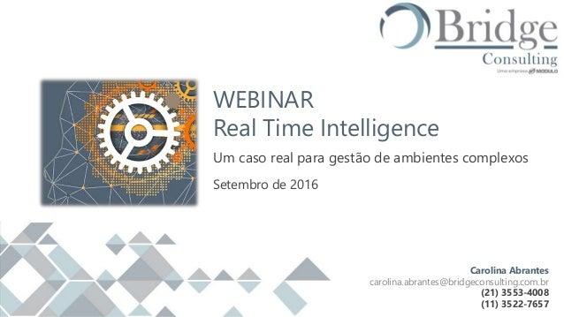 WEBINAR Real Time Intelligence Um caso real para gestão de ambientes complexos Setembro de 2016 Carolina Abrantes carolina...
