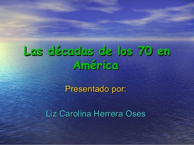 Las décadas de los 70 enLas décadas de los 70 en AméricaAmérica Presentado por:Presentado por: Liz Carolina Herrera OsesLi...