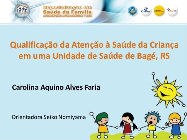 Qualificação da Atenção à Saúde da Criançaem uma Unidade de Saúde de Bagé, RSCarolina Aquino Alves FariaOrientadora Seiko ...