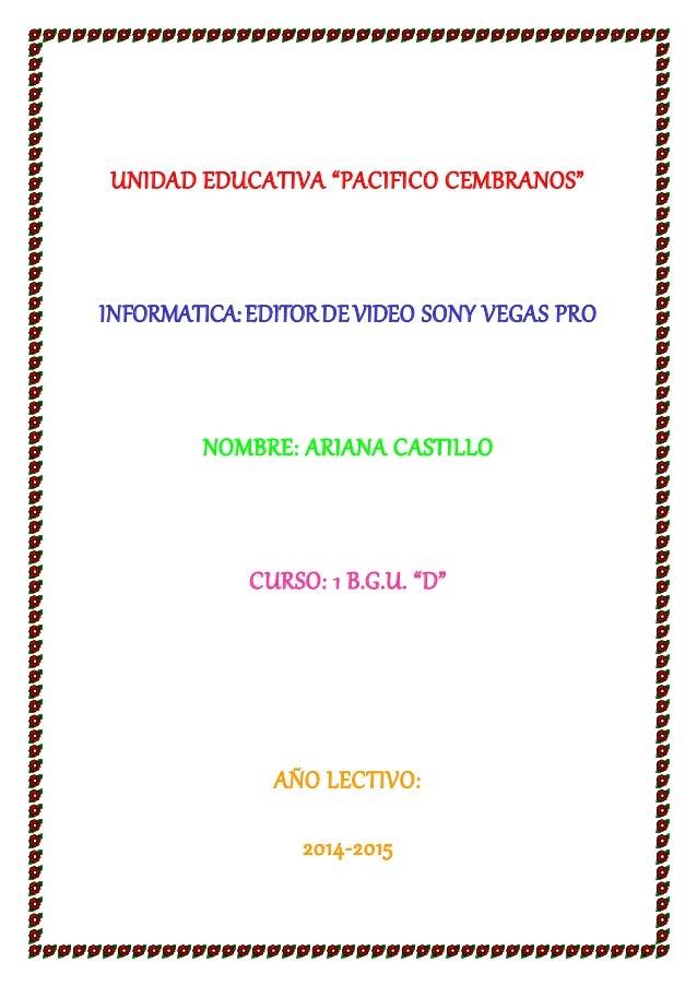 "UNIDAD EDUCATIVA ""PACIFICO CEMBRANOS""  INFORMATICA: EDITOR DE VIDEO SONY VEGAS PRO  NOMBRE: ARIANA CASTILLO  CURSO: 1 B.G...."