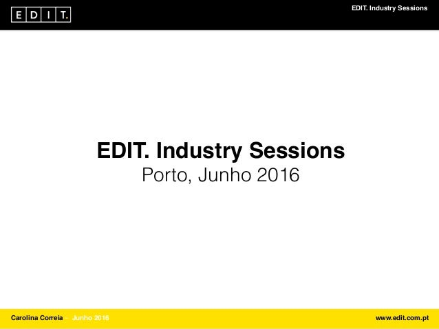 EDIT. Industry Sessions Carolina Correia ⎯ Junho 2016 www.edit.com.pt EDIT. Industry Sessions Porto, Junho 2016