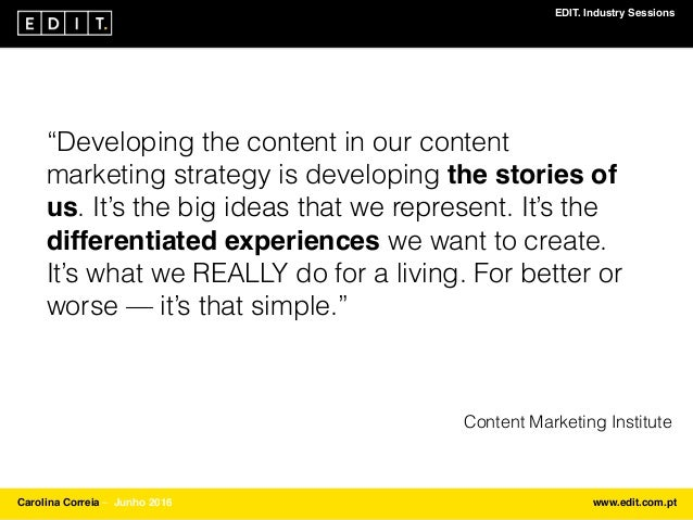 """EDIT. Industry Sessions Carolina Correia ⎯ Junho 2016 www.edit.com.pt """"Developing the content in our content marketing str..."""