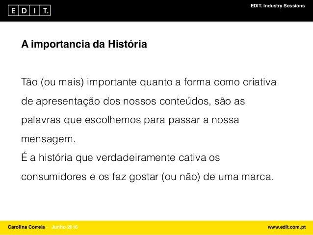 EDIT. Industry Sessions Carolina Correia ⎯ Junho 2016 www.edit.com.pt A importancia da História Tão (ou mais) importante q...