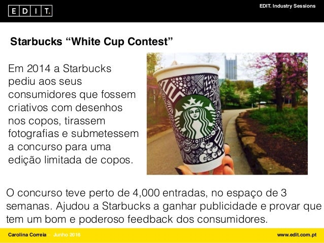 "EDIT. Industry Sessions Carolina Correia ⎯ Junho 2016 www.edit.com.pt Starbucks ""White Cup Contest"" Em 2014 a Starbucks pe..."