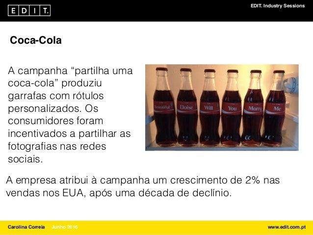 """EDIT. Industry Sessions Carolina Correia ⎯ Junho 2016 www.edit.com.pt Coca-Cola A campanha """"partilha uma coca-cola"""" produz..."""