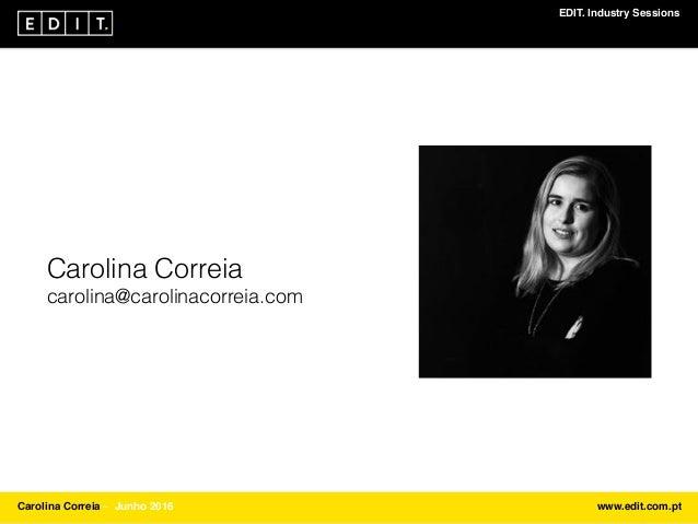 EDIT. Industry Sessions Carolina Correia ⎯ Junho 2016 www.edit.com.pt Carolina Correia carolina@carolinacorreia.com