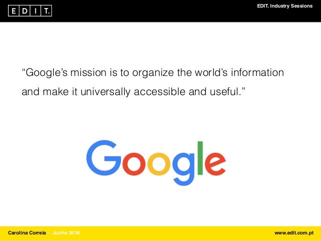 "EDIT. Industry Sessions Carolina Correia ⎯ Junho 2016 www.edit.com.pt ""Google's mission is to organize the world's informa..."