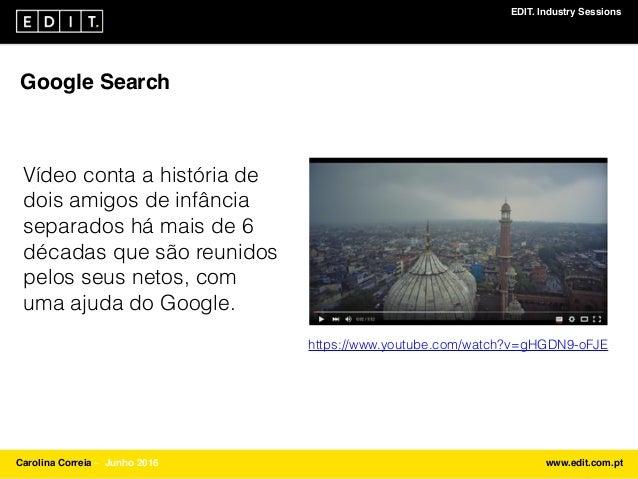 EDIT. Industry Sessions Carolina Correia ⎯ Junho 2016 www.edit.com.pt Google Search Vídeo conta a história de dois amigos ...